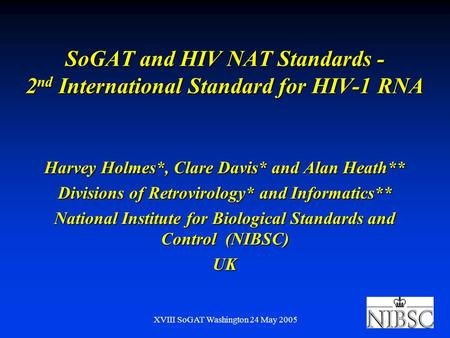 XVIII SoGAT Washington 24 May 2005 SoGAT and HIV NAT Standards - 2 nd International Standard for HIV-1 RNA Harvey Holmes*, Clare Davis* and Alan Heath**