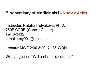 Biochemistry of Medicinals I – Nucleic Acids Instructor: Natalia Tretyakova, Ph.D. 760E CCRB (Cancer Center) Tel. 6-3432  Lecture: