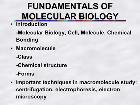 FUNDAMENTALS OF MOLECULAR BIOLOGY Introduction -Molecular Biology, Cell, Molecule, Chemical Bonding Macromolecule -Class -Chemical structure -Forms Important.