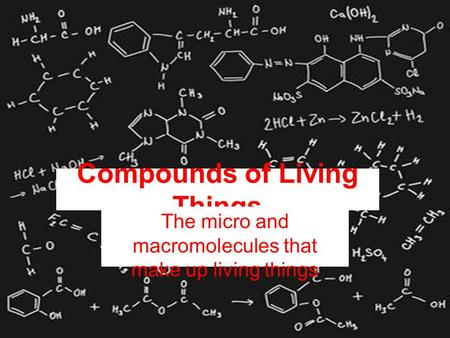 Compounds of Living Things The micro and macromolecules that make up living things.