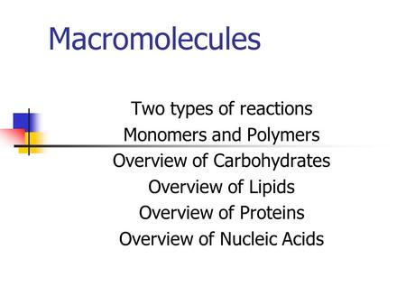 Macromolecules Two types of reactions Monomers and Polymers Overview of Carbohydrates Overview of Lipids Overview of Proteins Overview of Nucleic Acids.