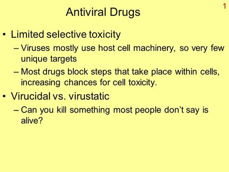 1 Antiviral Drugs Limited selective toxicity –Viruses mostly use host cell machinery, so very few unique targets –Most drugs block steps that take place.