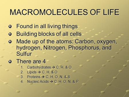 MACROMOLECULES OF LIFE Found in all living things Building blocks of all cells Made up of the atoms: Carbon, oxygen, hydrogen, Nitrogen, Phosphorus, and.