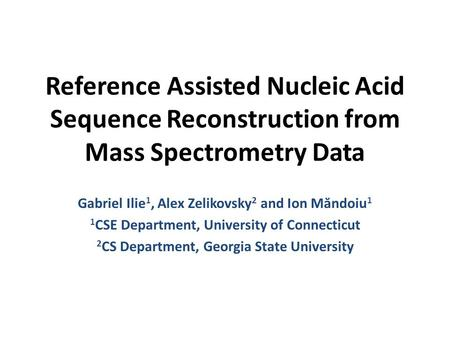 Reference Assisted Nucleic Acid Sequence Reconstruction from Mass Spectrometry Data Gabriel Ilie 1, Alex Zelikovsky 2 and Ion Măndoiu 1 1 CSE Department,