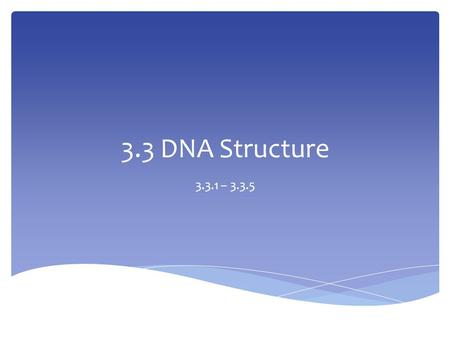 3.3 DNA Structure 3.3.1 – 3.3.5.