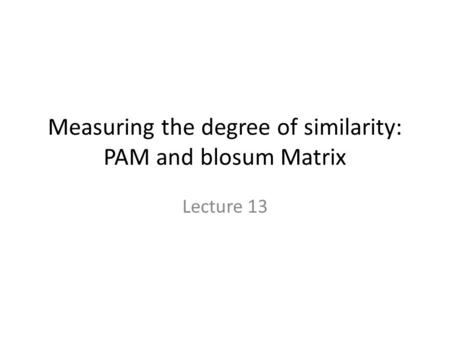 Measuring the degree of similarity: PAM and blosum Matrix Lecture 13.