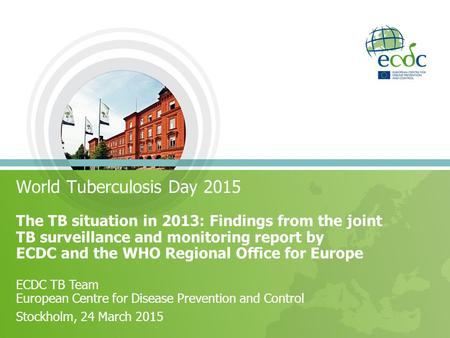 World Tuberculosis Day 2015 The TB situation in 2013: Findings from the joint TB surveillance and monitoring report by ECDC and the WHO Regional Office.