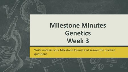 Milestone Minutes Genetics Week 3 Write notes in your Milestone Journal and answer the practice questions.