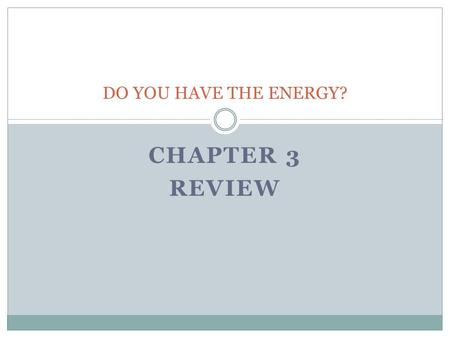 DO YOU HAVE THE ENERGY? Chapter 3 REVIEW.