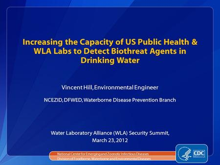 Increasing the Capacity of US Public Health & WLA Labs to Detect Biothreat Agents in Drinking Water Vincent Hill, Environmental Engineer NCEZID, DFWED,