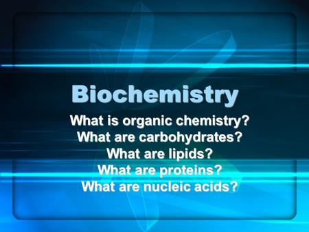 Biochemistry What is organic chemistry? What are carbohydrates? What are lipids? What are proteins? What are nucleic acids?