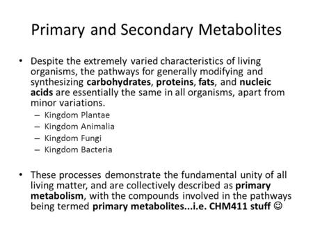 Primary and Secondary Metabolites Despite the extremely varied characteristics of living organisms, the pathways for generally modifying and synthesizing.