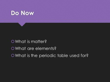 Do Now  What is matter?  What are elements?  What is the periodic table used for?  What is matter?  What are elements?  What is the periodic table.