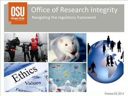 Office of Research Integrity Navigating the regulatory framework October 23, 2014.