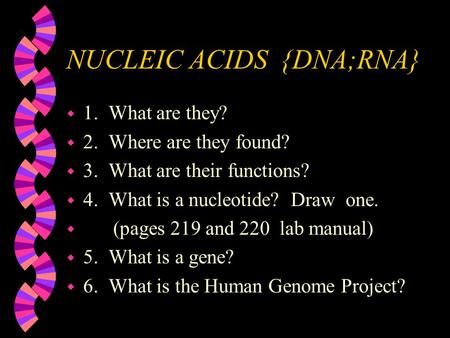 NUCLEIC ACIDS {DNA;RNA} w 1. What are they? w 2. Where are they found? w 3. What are their functions? w 4. What is a nucleotide? Draw one. w (pages 219.