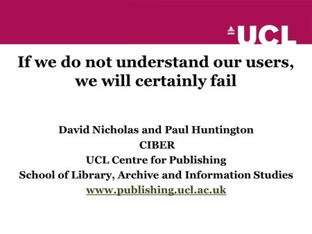 If we do not understand our users, we will certainly fail David Nicholas and Paul Huntington CIBER UCL Centre for Publishing School of Library, Archive.