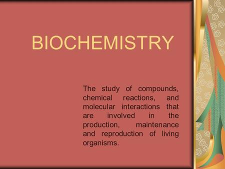 BIOCHEMISTRY The study of compounds, chemical reactions, and molecular interactions that are involved in the production, maintenance and reproduction of.