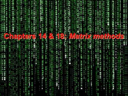 Chapters 14 & 18: Matrix methods.  Welcome to the Matrix.
