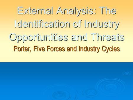 External Analysis: The Identification of Industry Opportunities and Threats Porter, Five Forces and Industry Cycles.