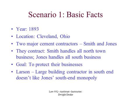 Law 552 - Antitrust - Instructor: Dwight Drake Scenario 1: Basic Facts Year: 1893 Location: Cleveland, Ohio Two major cement contractors – Smith and Jones.