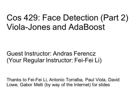 Cos 429: Face Detection (Part 2) Viola-Jones and AdaBoost Guest Instructor: Andras Ferencz (Your Regular Instructor: Fei-Fei Li) Thanks to Fei-Fei Li,