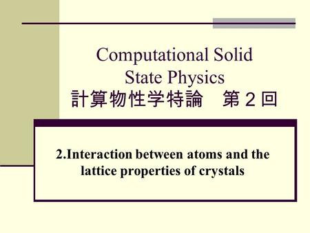 Computational Solid State Physics 計算物性学特論 第2回 2.Interaction between atoms and the lattice properties of crystals.