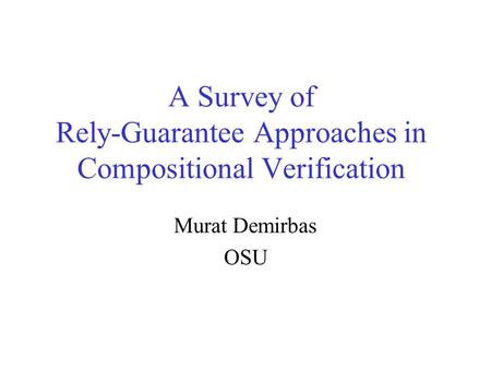 A Survey of Rely-Guarantee Approaches in Compositional Verification Murat Demirbas OSU.