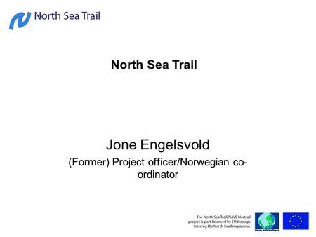 Jone Engelsvold (Former) Project officer/Norwegian co- ordinator North Sea Trail.