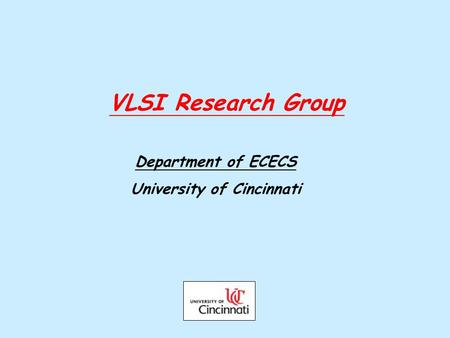 VLSI Research Group Department of ECECS University of Cincinnati.