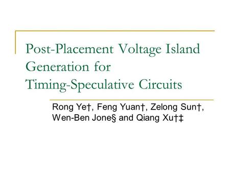Post-Placement Voltage Island Generation for Timing-Speculative Circuits Rong Ye†, Feng Yuan†, Zelong Sun†, Wen-Ben Jone§ and Qiang Xu†‡