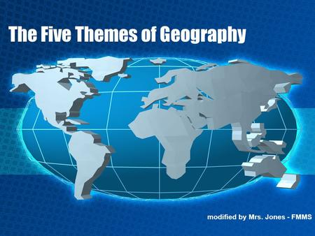 The Five Themes of Geography modified by Mrs. Jones - FMMS.
