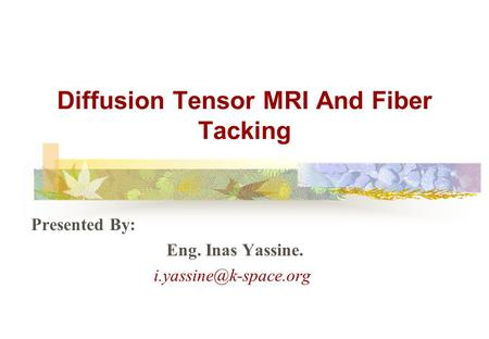 Diffusion Tensor MRI And Fiber Tacking Presented By: Eng. Inas Yassine.