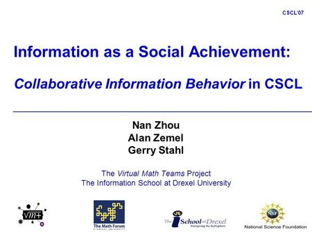 CSCL'07 Information as a Social Achievement: Collaborative Information Behavior in CSCL Nan Zhou Alan Zemel Gerry Stahl The Virtual Math Teams Project.