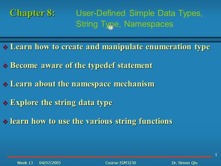 1 Week 1304/07/2005Course ISM3230Dr. Simon Qiu  Learn how to create and manipulate enumeration type  Become aware of the typedef statement  Learn about.