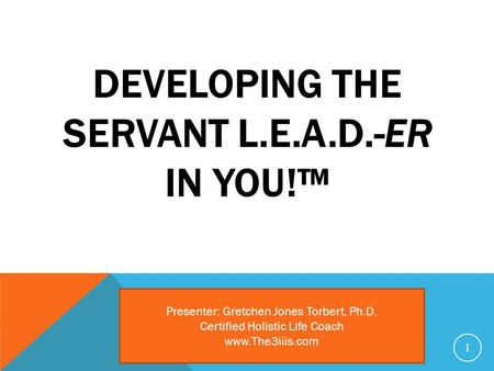 DEVELOPING THE SERVANT L.E.A.D.-ER IN YOU!™ 1 Presenter: Gretchen Jones Torbert, Ph.D. Certified Holistic Life Coach www.The3iiis.com.