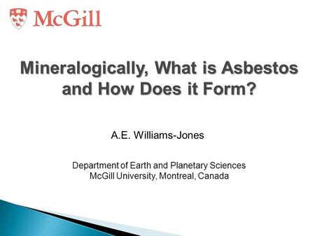 Mineralogically, What is Asbestos and How Does it Form? A.E. Williams-Jones Department of Earth and Planetary Sciences McGill University, Montreal, Canada.