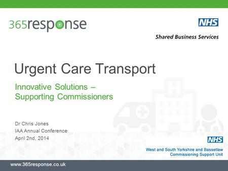 Urgent Care Transport Innovative Solutions – Supporting Commissioners www.365response.co.uk Dr Chris Jones IAA Annual Conference April 2nd, 2014.