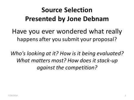 Source Selection Presented by Jone Debnam Have you ever wondered what really happens after you submit your proposal? Who's looking at it? How is it being.