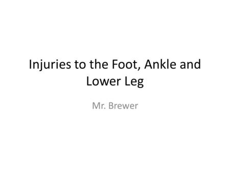 Injuries to the Foot, Ankle and Lower Leg Mr. Brewer.