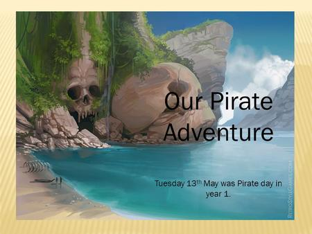 Our Pirate Adventure Tuesday 13 th May was Pirate day in year 1.