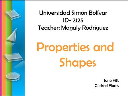 Universidad Simón Bolívar ID- 2125 Teacher: Magaly Rodríguez Properties and Shapes Jone Fitt Gildred Flores.