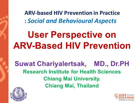 Www.aids2014.org User Perspective on ARV-Based HIV Prevention Suwat Chariyalertsak, MD., Dr.PH Research Institute for Health Sciences Chiang Mai University.