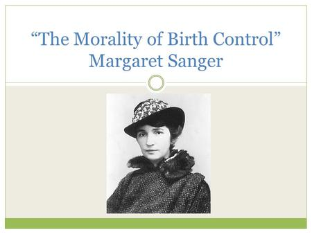 """The Morality of Birth Control"" Margaret Sanger. Sanger's Life Born: Sept. 14, 1879 Died: Sept. 6, 1966 Coined the term ""birth control"" Worked with NYC."
