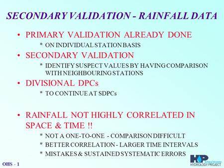 SECONDARY VALIDATION - RAINFALL DATA PRIMARY VALIDATION ALREADY DONE *ON INDIVIDUAL STATION BASIS SECONDARY VALIDATION *IDENTIFY SUSPECT VALUES BY HAVING.