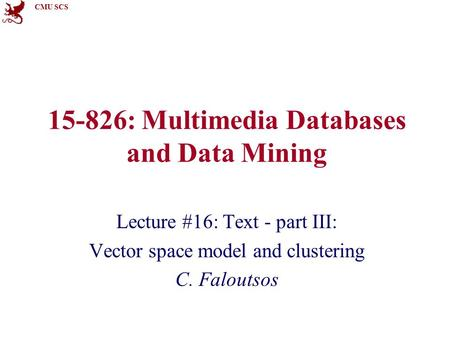 CMU SCS 15-826: Multimedia Databases and Data Mining Lecture #16: Text - part III: Vector space model and clustering C. Faloutsos.