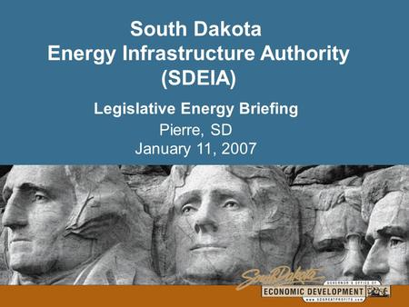 South Dakota Energy Infrastructure Authority (SDEIA) Legislative Energy Briefing Pierre, SD January 11, 2007.
