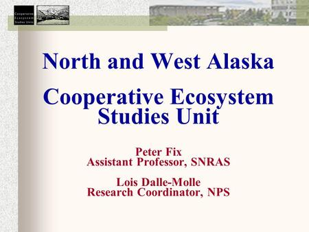North and West Alaska Cooperative Ecosystem Studies Unit Peter Fix Assistant Professor, SNRAS Lois Dalle-Molle Research Coordinator, NPS.