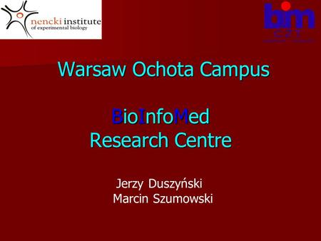 Warsaw Ochota Campus BioInfoMed Research Centre Warsaw Ochota Campus BioInfoMed Research Centre Jerzy Duszyński Marcin Szumowski.