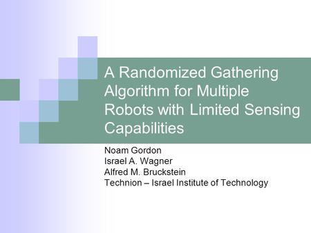 A Randomized Gathering Algorithm for Multiple Robots with Limited Sensing Capabilities Noam Gordon Israel A. Wagner Alfred M. Bruckstein Technion – Israel.