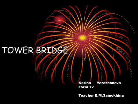 TOWER BRIDGE Karina Yerdzhonova Form 7v Teacher E.M.Samokhina.